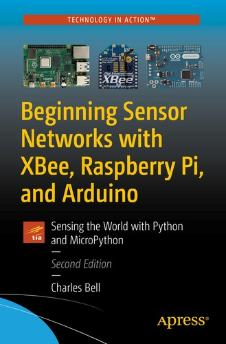 Beginning Sensor Networks with XBee, Raspberry Pi, and Arduino: Sensing the World with Python and MicroPython