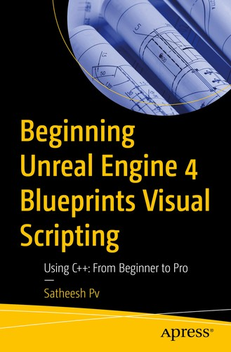 Beginning Unreal Engine 4 Blueprints Visual Scripting: Using C++: From Beginner to Pro