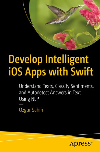 Develop Intelligent iOS Apps with Swift: Understand Texts, Classify Sentiments, and Autodetect Answers in Text Using NLP